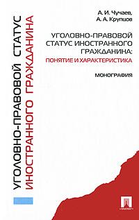 Источник: Чучаев А. И., Крупцов А. А., Уголовно-правовой статус иностранного гражданина. Понятие и характеристика. Монография