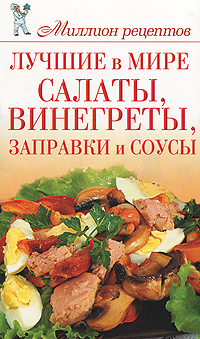 Книга: Лучшие в мире салаты, винегреты, заправки и соусы
