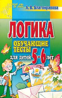 Скачать Логика. Обучающие тесты для детей 5-6 лет бесплатно А. В. Благонравова