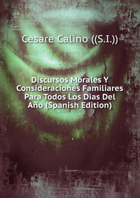 Источник: Cesare Calino ((S.I.)), Discursos Morales Y Consideraciones Familiares Para Todos Los Dias Del Ano (Spanish Edition)