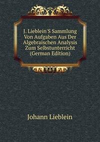 Источник: Johann Lieblein, J. Lieblein'S Sammlung Von Aufgaben Aus Der Algebraischen Analysis Zum Selbstunterricht (German Edition)