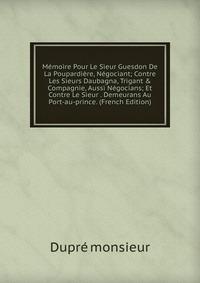 Источник: Dupre monsieur, Memoire Pour Le Sieur Guesdon De La Poupardiere, Negociant; Contre Les Sieurs Daubagna, Trigant & Compagnie, Aussi Negocians; Et Contre Le Sieur . Demeurans Au Port-au-prince. (French Edition)