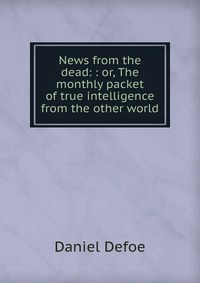 Источник: Daniel Defoe, News from the dead: : or, The monthly packet of true intelligence from the other world