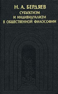 Источник: Бердяев Н. А., Субъектизм и индивидуализм в общественной философии