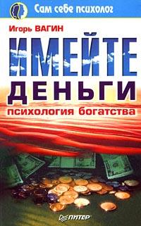 Источник: Вагин Игорь, Имейте деньги. Психология богатства