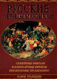 Обложка книги Русские обряды и обычаи: Семейные обычаи; Календарные обряды; Подвижные праздники