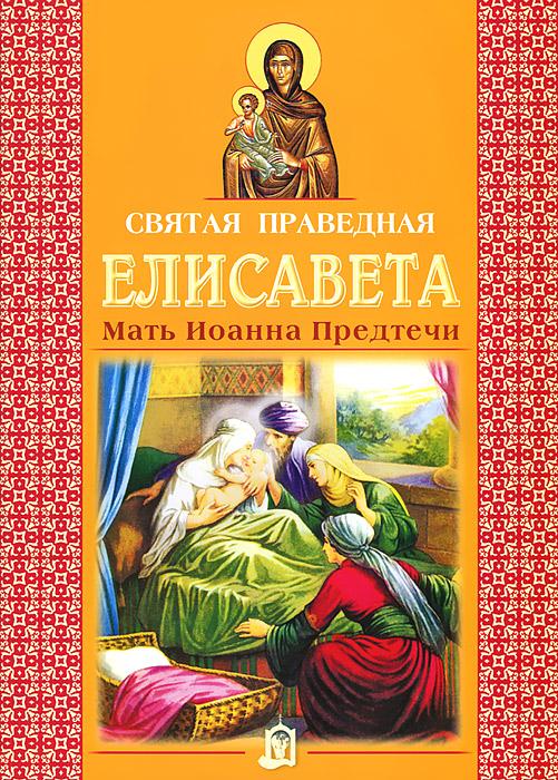 Источник: Святая праведная Елисавета. Мать Иоанна Предтечи