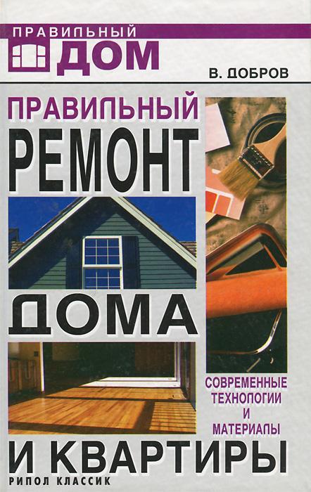 Скачать Правильный ремонт дома и квартиры. Современные технологии и материалы бесплатно В. Добров