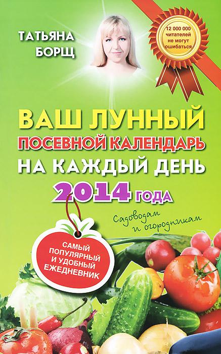 Источник: Борщ Татьяна , Ваш лунный посевной календарь на каждый день 2014 года + самый популярный и удобный ежедневник