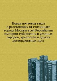 Источник: Новая почтовая такса о разстояниях от столичнаго города Москвы всея Российския империи губернских и уездных городов, крепостей и других достопамятных мест
