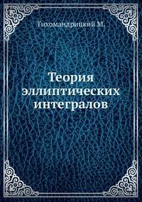 Источник: Тихомандрицкий М., Теория эллиптических интегралов