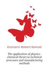 Источник: Kremann Robert Konrad, The application of physico-chemical theory to technical processes and manufacturing methods