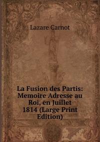 Источник: Lazare Carnot, La Fusion des Partis: Memoire Adresse au Roi, en Juillet 1814 (Large Print Edition)