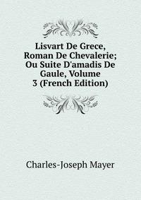Источник: Charles-Joseph Mayer, Lisvart De Grece, Roman De Chevalerie; Ou Suite D'amadis De Gaule, Volume 3 (French Edition)