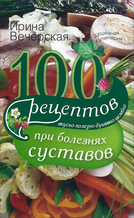 Источник: Вечерская Ирина, 100 рецептов при болезнях суставов. Вкусно, полезно, душевно, целебно
