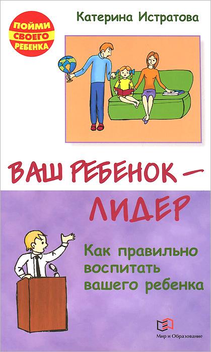 Источник: Истратова Екатерина Александровна, Ваш ребенок - лидер. Как правильно воспитать вашего ребенка