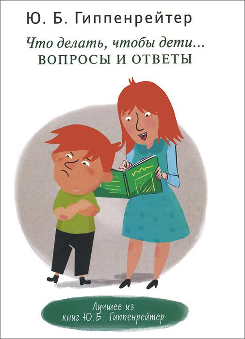 Скачать Что делать, чтобы дети Вопросы и ответы бесплатно Ю. Б. Гиппенрейтер