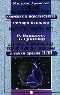 Милтон Эриксон. Глубокий гипнотический транс: индукция и использование. Ричард Бэндлер. Искусство Мастера #1