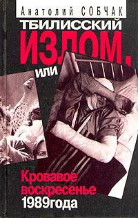 Тбилисский излом, или Кровавое воскресенье 1989 года | Собчак Анатолий Александрович  #1