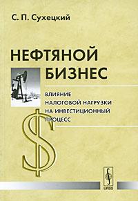 Нефтяной бизнес. Влияние налоговой нагрузки на инвестиционный процесс | Сухецкий Сергей Петрович  #1