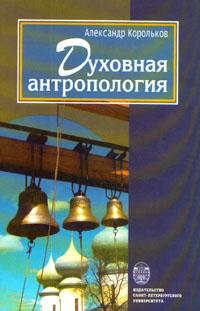 Духовная антропология   Корольков Александр Аркадьевич  #1