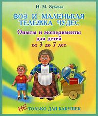 Воз и маленькая тележка чудес. Опыты и эксперименты для детей от 3 до 7 лет   Зубкова Наталья Михайловна #1