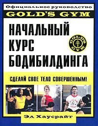 Начальный курс бодибилдинга. Официальное руководство Gold's Gym | Хаусрайт Эд  #1