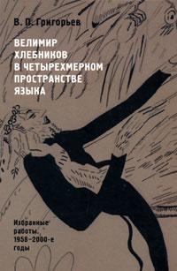 Велимир Хлебников в четырехмерном пространстве языка. Избранные работы. 1958-2000-е годы  #1