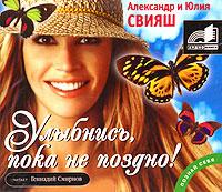 Улыбнись, пока не поздно! (аудиокнига MP3) | Свияш Александр Григорьевич, Свияш Юлия Викторовна  #1