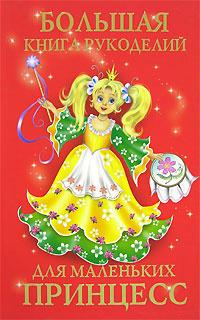 Большая книга рукоделий для маленьких принцесс   Виноградова Елена Григорьевна, Гликина Нина Андреевна #1