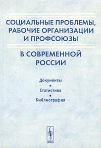 Социальные проблемы, рабочие организации и профсоюзы в современной России. Документы. Статистика. Библиография #1