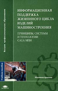 Информационная поддержка жизненного цикла изделий машиностроения. Принципы, системы и технологии CALS/ИПИ #1