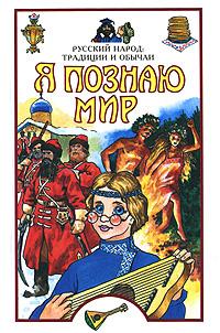 Я познаю мир. Русский народ. Традиции и обычаи #1