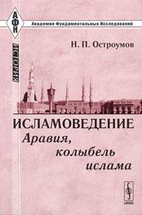 Исламоведение. Аравия, колыбель ислама   Остроумов Николай Петрович  #1