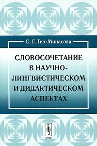 Словосочетание в научно-лингвистическом и дидактическом аспектах | Тер-Минасова Светлана Григорьевна #1