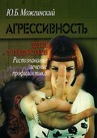 Агрессивность детей и подростков. Распознавание, лечение, профилактика | Можгинский Юрий Борисович  #1