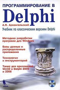 Программирование в Delphi. Учебник по классическим версиям Delphi (+ CD-ROM) | Архангельский Алексей #1