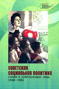 Советская социальная политика. Сцены и действующие лица. 1940-1985  #1