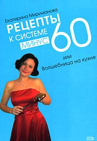 Рецепты к системе минус 60, или Волшебница на кухне   Мириманова Екатерина Валерьевна  #1
