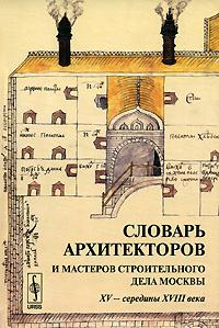 Словарь архитекторов и мастеров строительного дела Москвы XV - середины XVIII века  #1