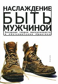 Наслаждение быть мужчиной. Западные теории маскулинности и постсоветские практики  #1