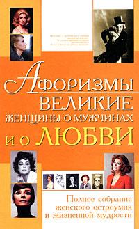 Афоризмы. Великие женщины о мужчинах и о любви. Полное собрание женского остроумия и жизненной мудрости #1