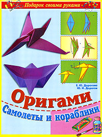 Оригами. Самолеты и кораблики | Дорогова Елизавета Юрьевна, Дорогов Юрий Иванович  #1