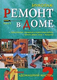 Бриколаж. Ремонт в доме. Книга 1. Строительные, столярные и отделочные работы, кровля, двери, окна, покрытия #1