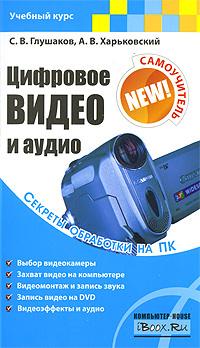 Цифровое видео и аудио. Секреты обработки на ПК #1