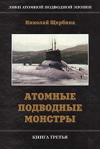 Лики атомной подводной эпопеи. В трех книгах. Книга 3. Атомные подводные монстры | Щербина Николай Ярехтович #1