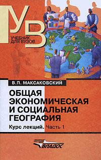 Общая экономическая и социальная география. Курс лекций. В 2 частях. Часть 1   Максаковский Владимир #1