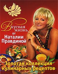 Вкусная жизнь от Наталии Правдиной. Золотая коллекция кулинарных рецептов  #1