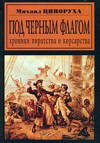 Под черным флагом. Хроники пиратства и корсарства | Ципоруха Михаил Исаакович  #1