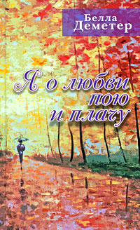 Я о любви пою и плачу | Деметер Белла Юдовна #1
